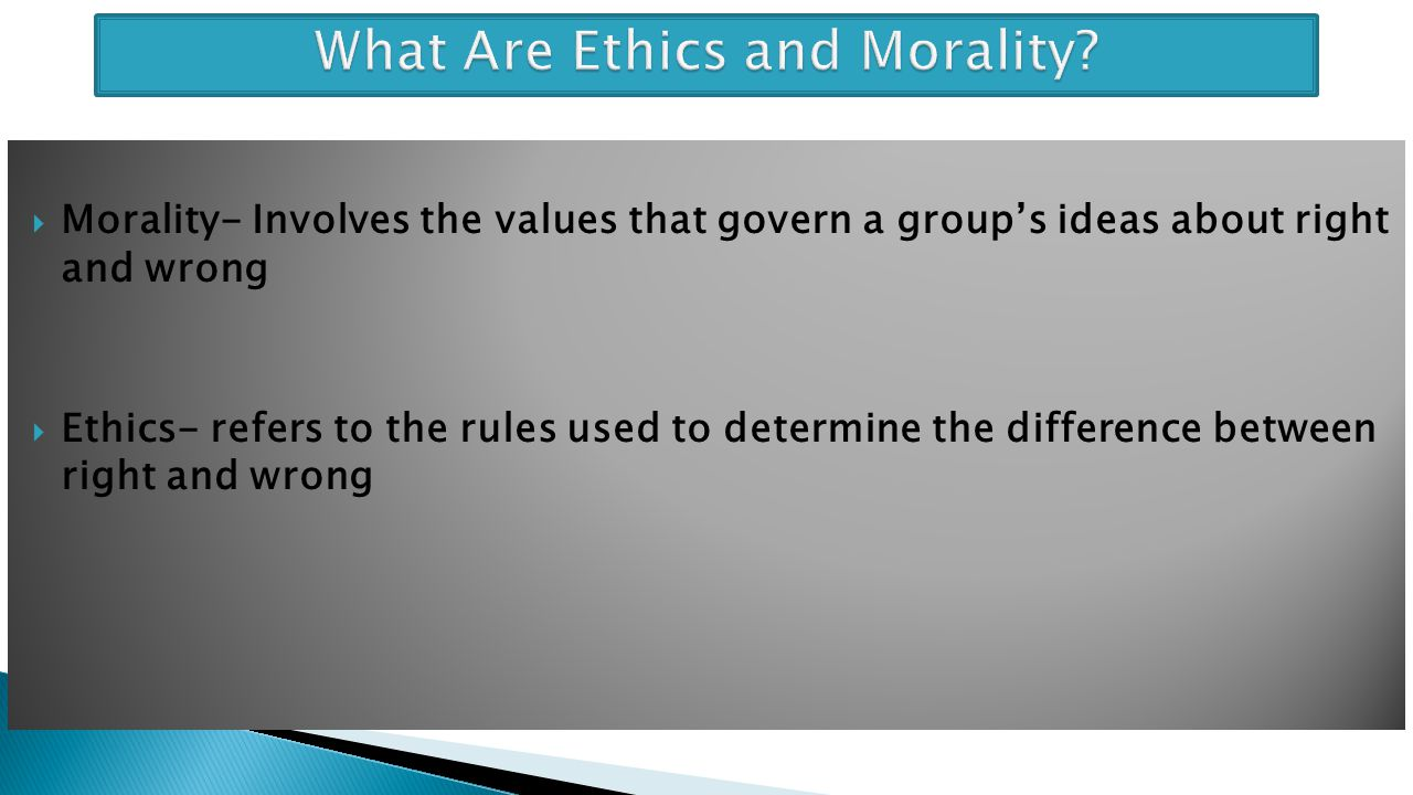  Morality- Involves the values that govern a group's ideas about right and wrong  Ethics- refers to the rules used to determine the difference betwe
