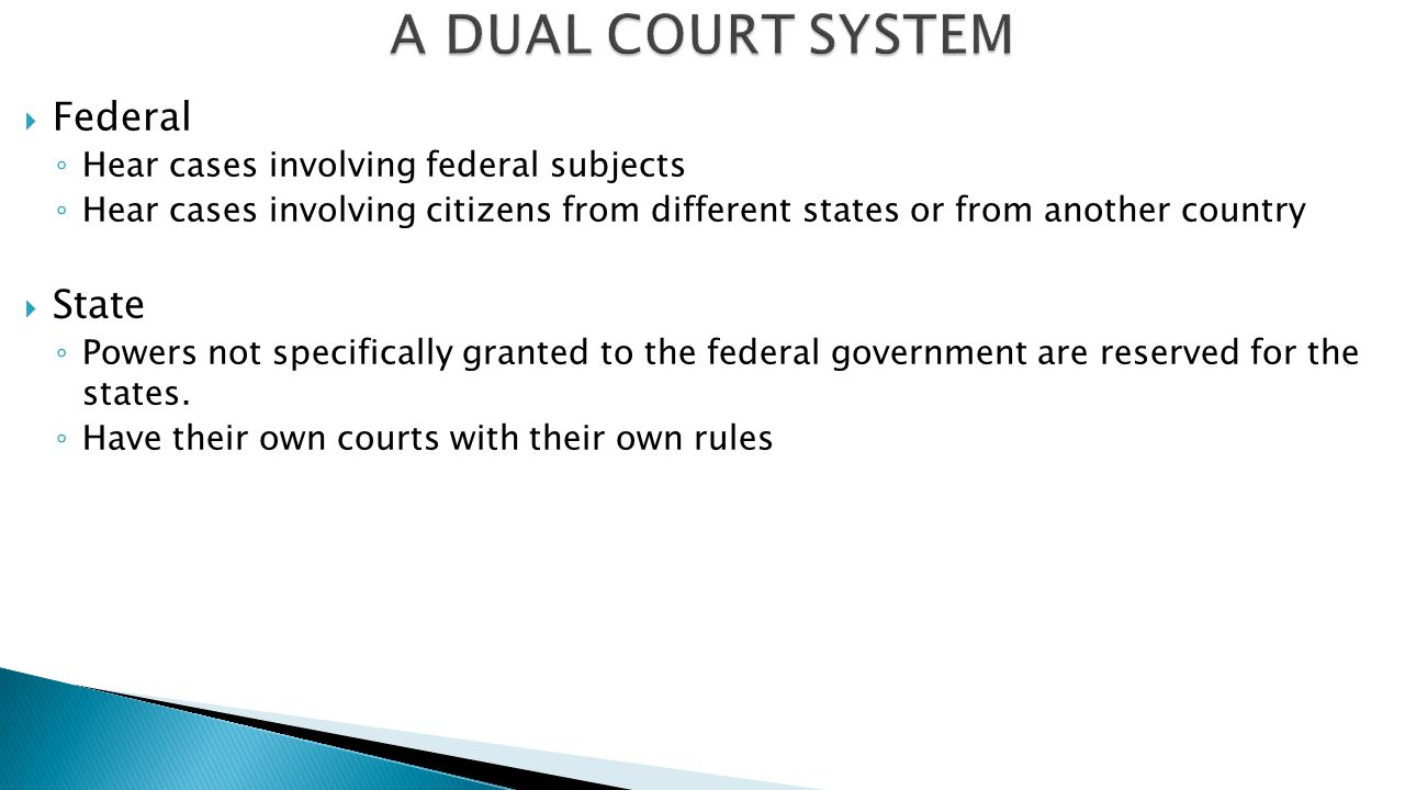  Federal ◦ Hear cases involving federal subjects ◦ Hear cases involving citizens from different states or from another country  State ◦ Powers not specifically granted to the federal government are reserved for the states.