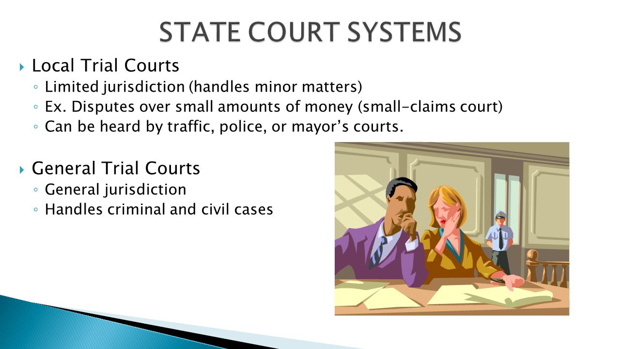  Local Trial Courts ◦ Limited jurisdiction (handles minor matters) ◦ Ex. Disputes over small amounts of money (small-claims court) ◦ Can be heard by