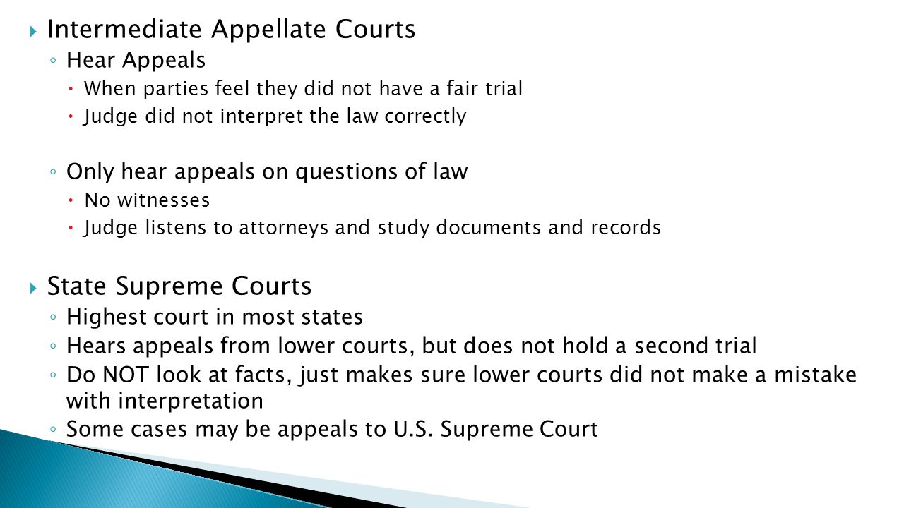  Intermediate Appellate Courts ◦ Hear Appeals  When parties feel they did not have a fair trial  Judge did not interpret the law correctly ◦ Only hear appeals on questions of law  No witnesses  Judge listens to attorneys and study documents and records  State Supreme Courts ◦ Highest court in most states ◦ Hears appeals from lower courts, but does not hold a second trial ◦ Do NOT look at facts, just makes sure lower courts did not make a mistake with interpretation ◦ Some cases may be appeals to U.S.