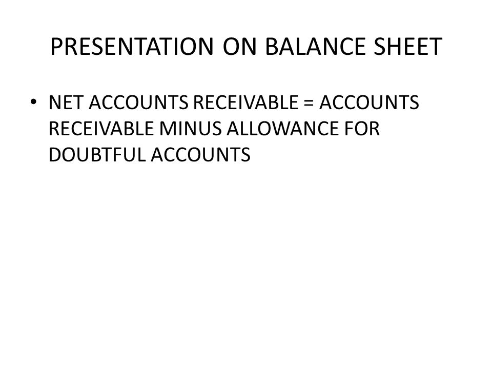 PRESENTATION ON BALANCE SHEET NET ACCOUNTS RECEIVABLE = ACCOUNTS RECEIVABLE MINUS ALLOWANCE FOR DOUBTFUL ACCOUNTS