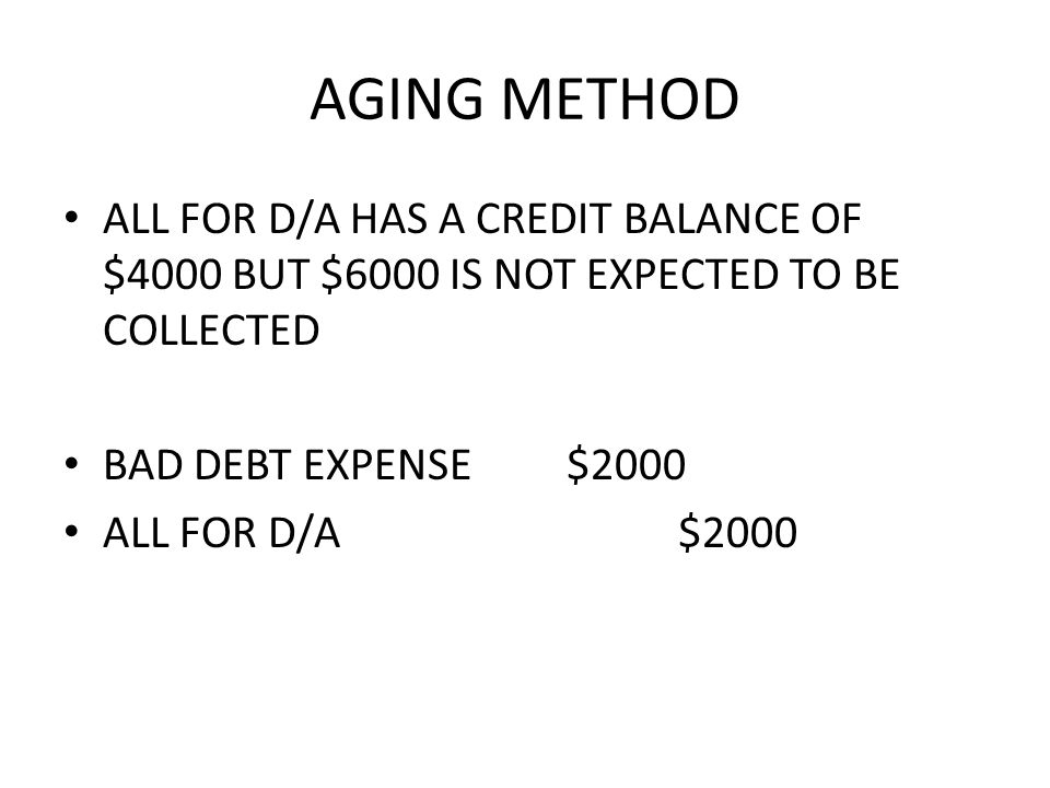 AGING METHOD ALL FOR D/A HAS A CREDIT BALANCE OF $4000 BUT $6000 IS NOT EXPECTED TO BE COLLECTED BAD DEBT EXPENSE $2000 ALL FOR D/A $2000