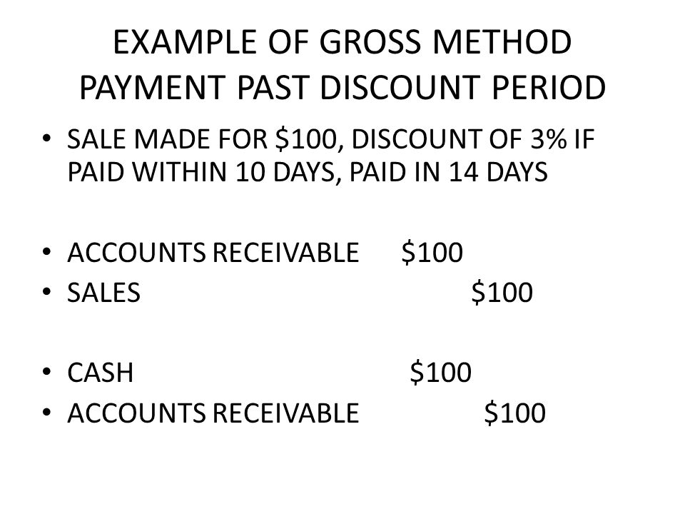 EXAMPLE OF GROSS METHOD PAYMENT PAST DISCOUNT PERIOD SALE MADE FOR $100, DISCOUNT OF 3% IF PAID WITHIN 10 DAYS, PAID IN 14 DAYS ACCOUNTS RECEIVABLE $100 SALES $100 CASH $100 ACCOUNTS RECEIVABLE $100
