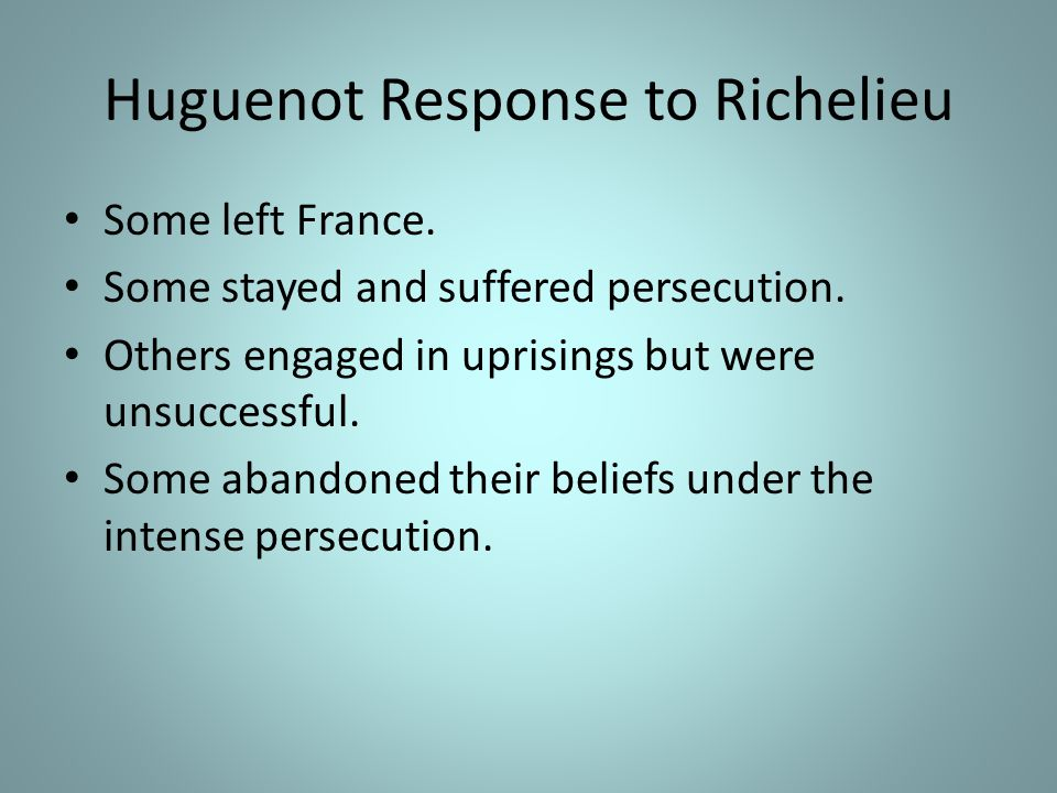 Huguenot Response to Richelieu Some left France.Some stayed and suffered persecution.
