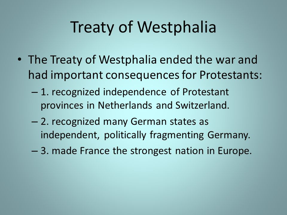 Treaty of Westphalia The Treaty of Westphalia ended the war and had important consequences for Protestants: – 1.