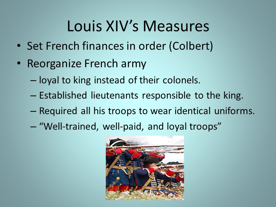 Louis XIV's Measures Set French finances in order (Colbert) Reorganize French army – loyal to king instead of their colonels.