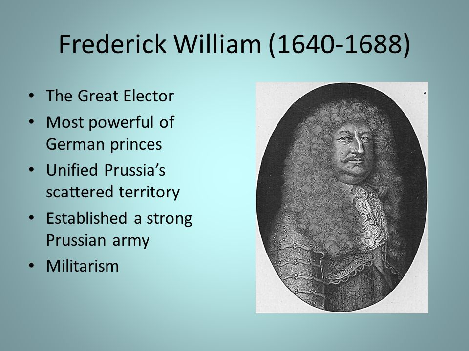 Frederick William (1640-1688) The Great Elector Most powerful of German princes Unified Prussia's scattered territory Established a strong Prussian army Militarism