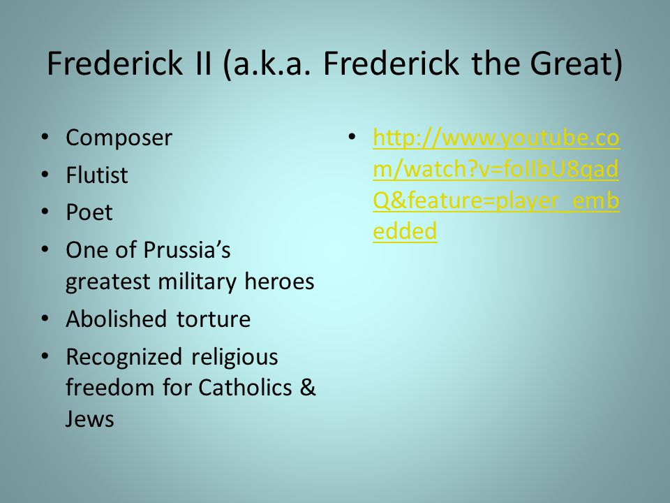 Frederick II (a.k.a. Frederick the Great) Composer Flutist Poet One of Prussia's greatest military heroes Abolished torture Recognized religious freed