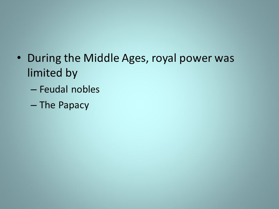 During the Middle Ages, royal power was limited by – Feudal nobles – The Papacy