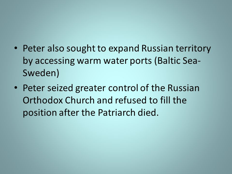 Peter also sought to expand Russian territory by accessing warm water ports (Baltic Sea- Sweden) Peter seized greater control of the Russian Orthodox Church and refused to fill the position after the Patriarch died.