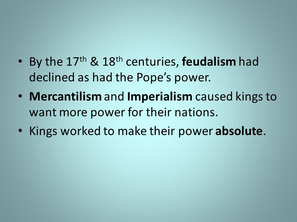 By the 17 th & 18 th centuries, feudalism had declined as had the Pope's power.