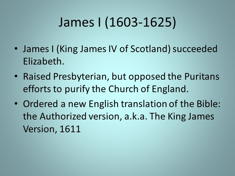 James I (1603-1625) James I (King James IV of Scotland) succeeded Elizabeth.