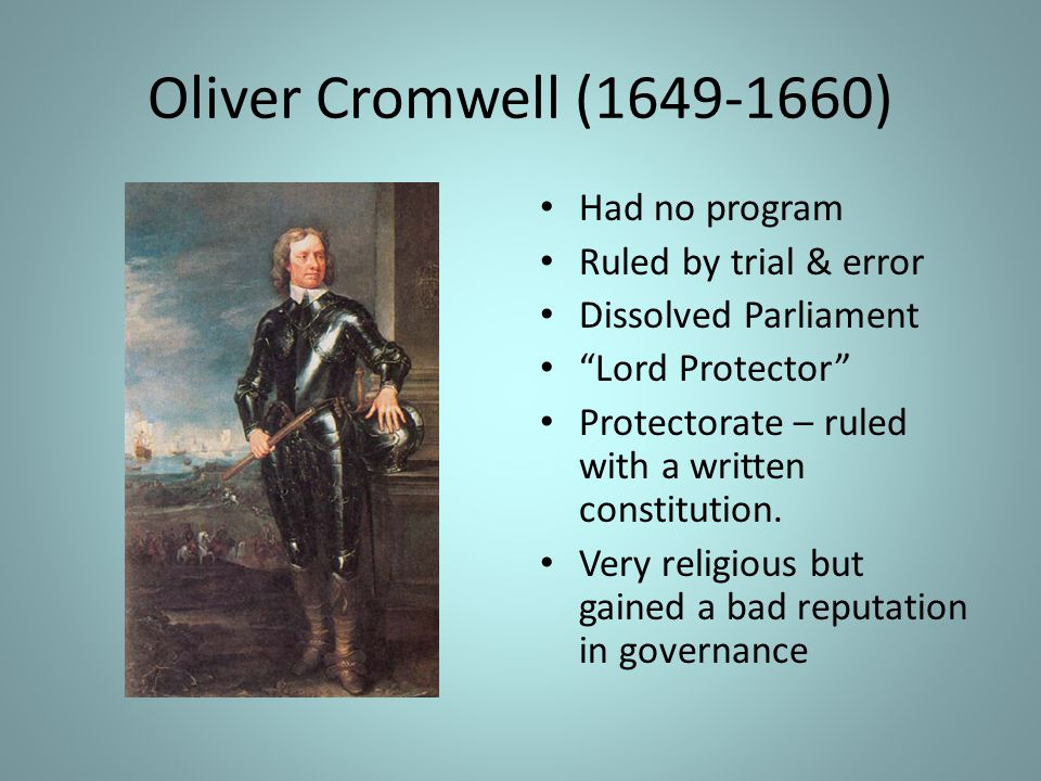 Oliver Cromwell (1649-1660) Had no program Ruled by trial & error Dissolved Parliament Lord Protector Protectorate – ruled with a written constitution.