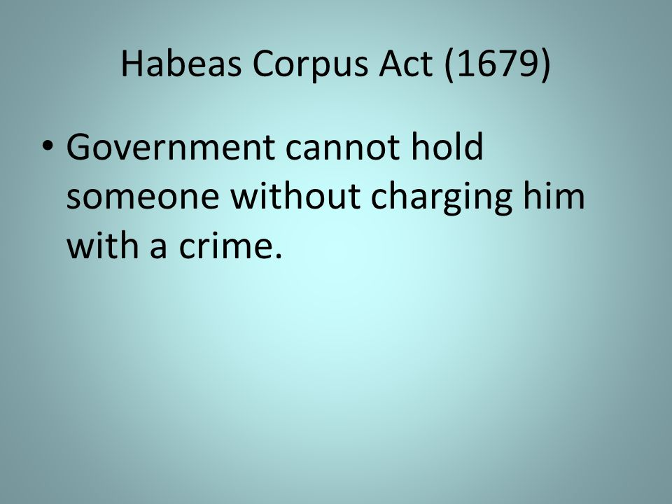 Habeas Corpus Act (1679) Government cannot hold someone without charging him with a crime.