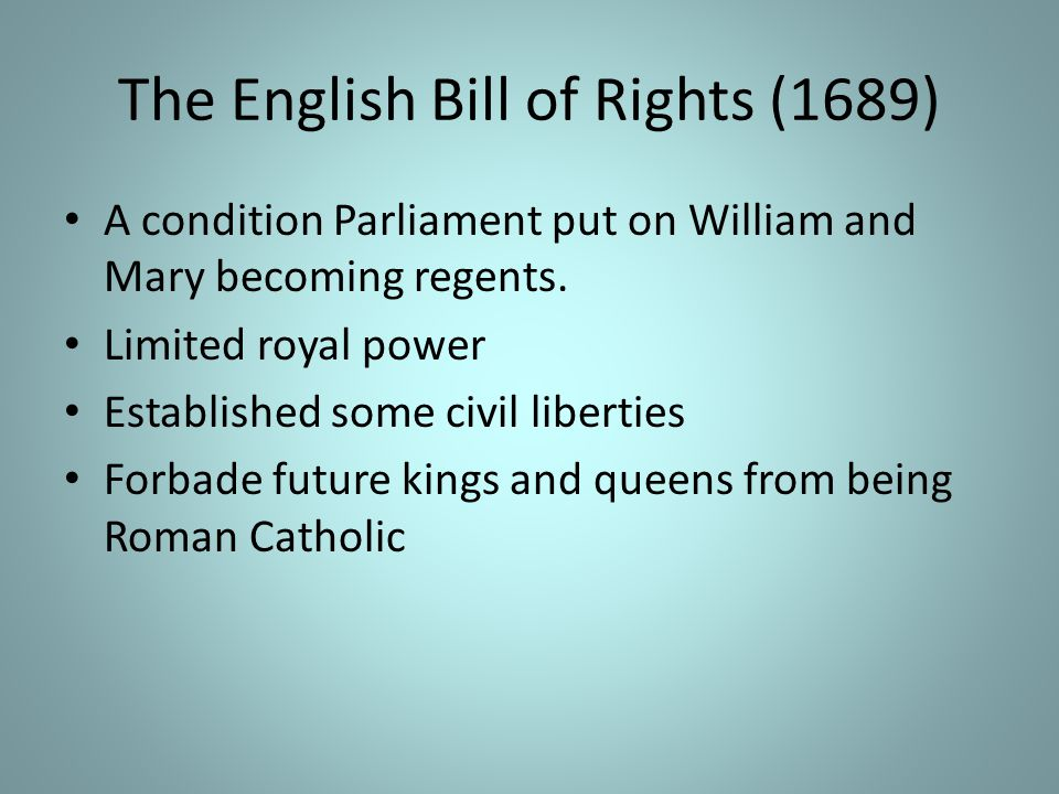 The English Bill of Rights (1689) A condition Parliament put on William and Mary becoming regents.