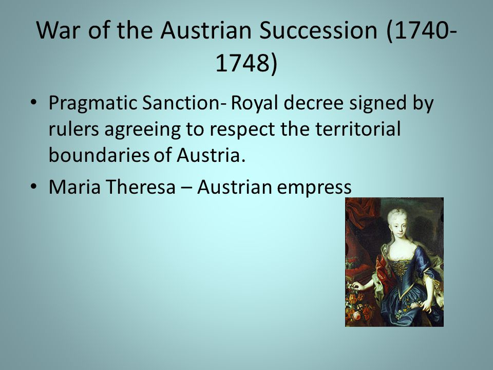 War of the Austrian Succession (1740- 1748) Pragmatic Sanction- Royal decree signed by rulers agreeing to respect the territorial boundaries of Austria.