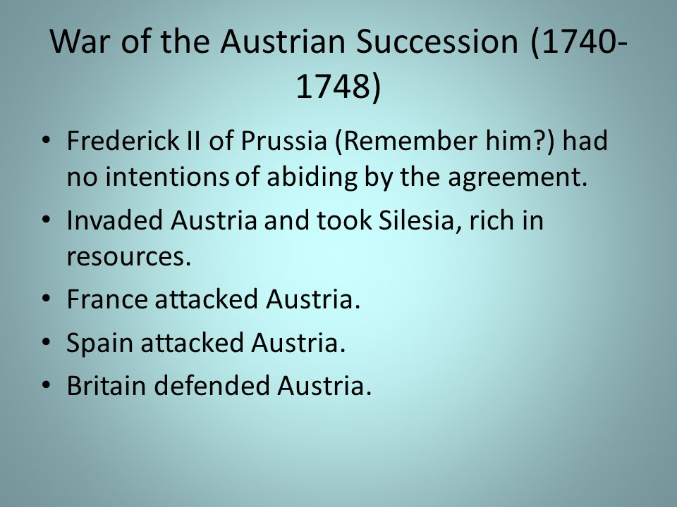 War of the Austrian Succession (1740- 1748) Frederick II of Prussia (Remember him?) had no intentions of abiding by the agreement.