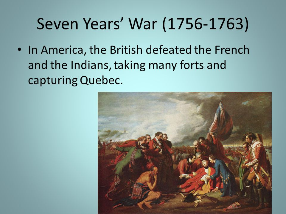 Seven Years' War (1756-1763) In America, the British defeated the French and the Indians, taking many forts and capturing Quebec.