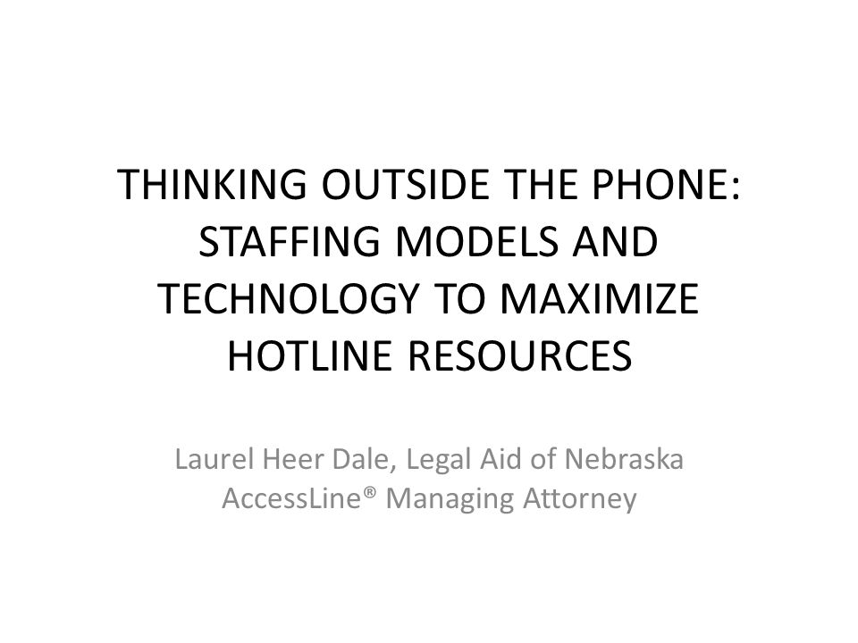 THINKING OUTSIDE THE PHONE: STAFFING MODELS AND TECHNOLOGY TO MAXIMIZE HOTLINE RESOURCES Laurel Heer Dale, Legal Aid of Nebraska AccessLine® Managing