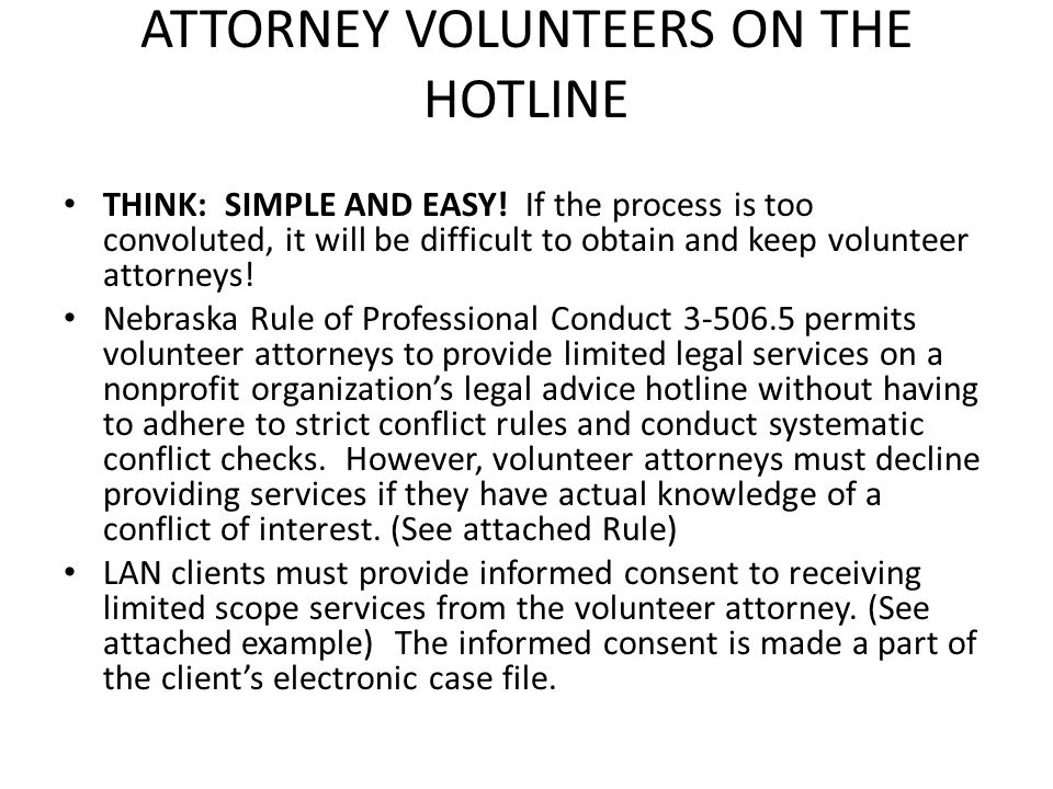 ATTORNEY VOLUNTEERS ON THE HOTLINE THINK: SIMPLE AND EASY! If the process is too convoluted, it will be difficult to obtain and keep volunteer attorne