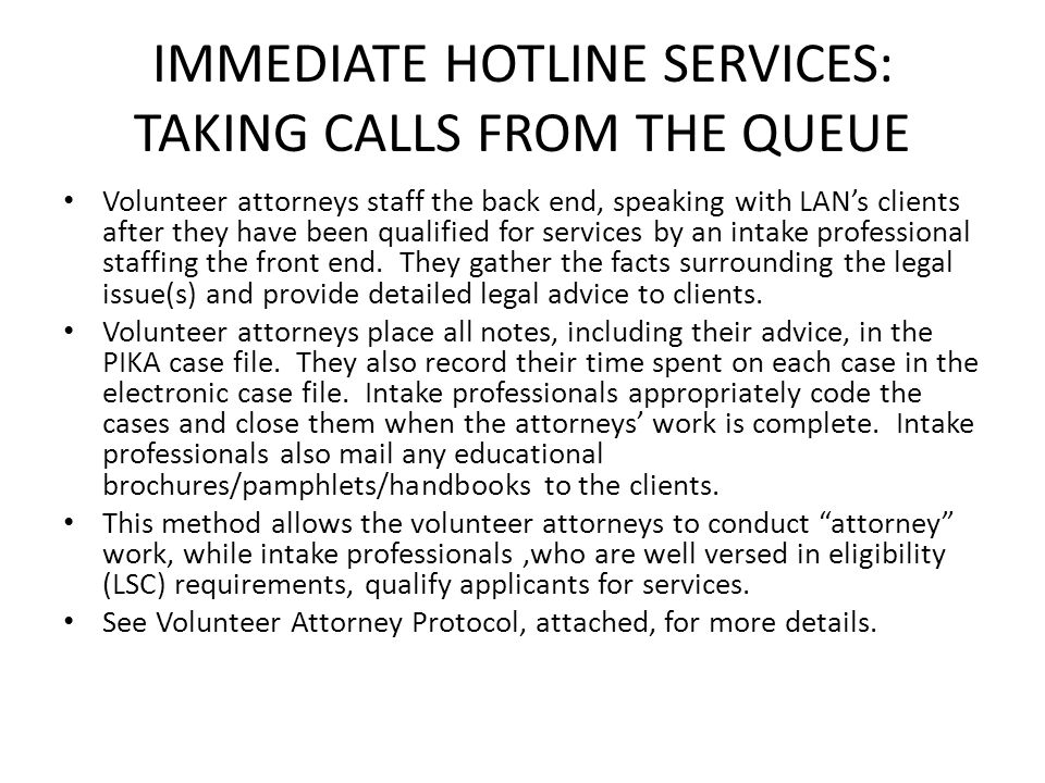 IMMEDIATE HOTLINE SERVICES: TAKING CALLS FROM THE QUEUE Volunteer attorneys staff the back end, speaking with LAN's clients after they have been quali