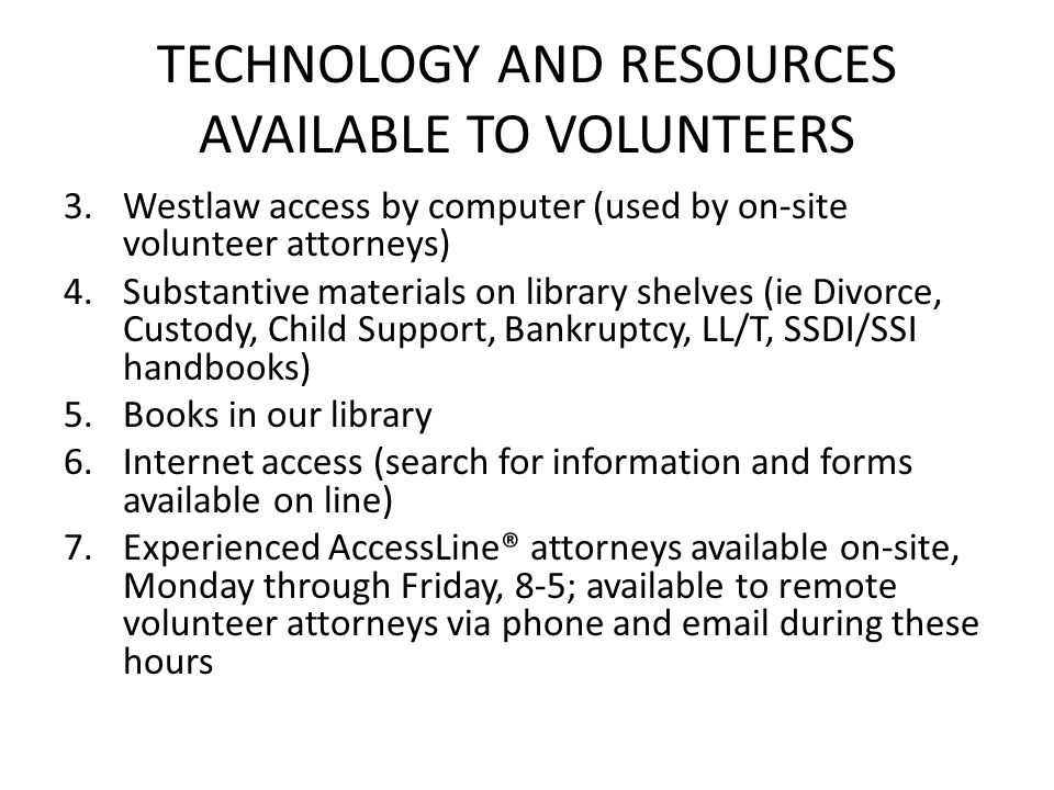 TECHNOLOGY AND RESOURCES AVAILABLE TO VOLUNTEERS 3.Westlaw access by computer (used by on-site volunteer attorneys) 4.Substantive materials on library