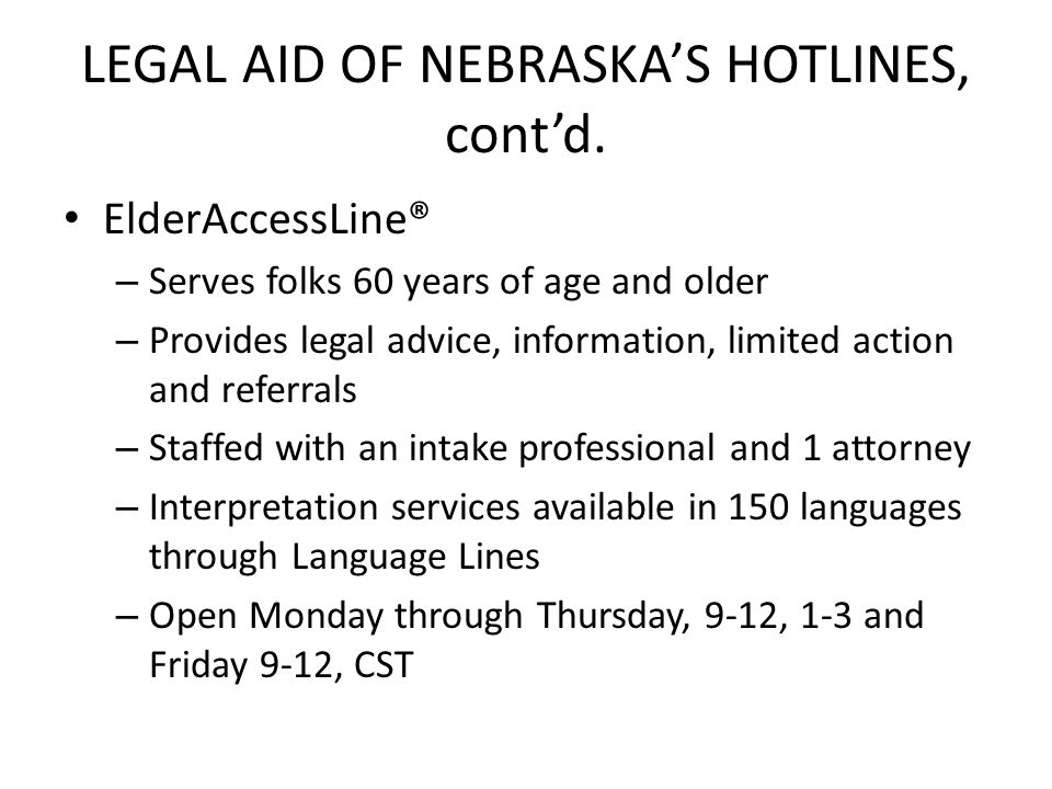 LEGAL AID OF NEBRASKA'S HOTLINES, cont'd. ElderAccessLine® – Serves folks 60 years of age and older – Provides legal advice, information, limited acti