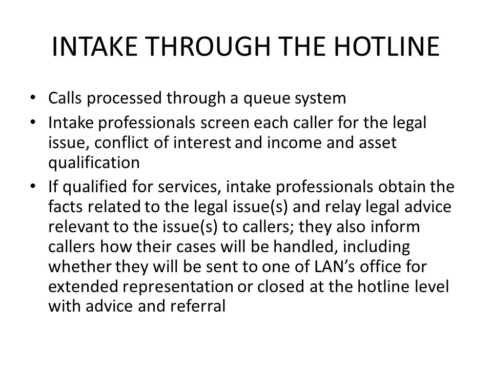 INTAKE THROUGH THE HOTLINE Calls processed through a queue system Intake professionals screen each caller for the legal issue, conflict of interest an