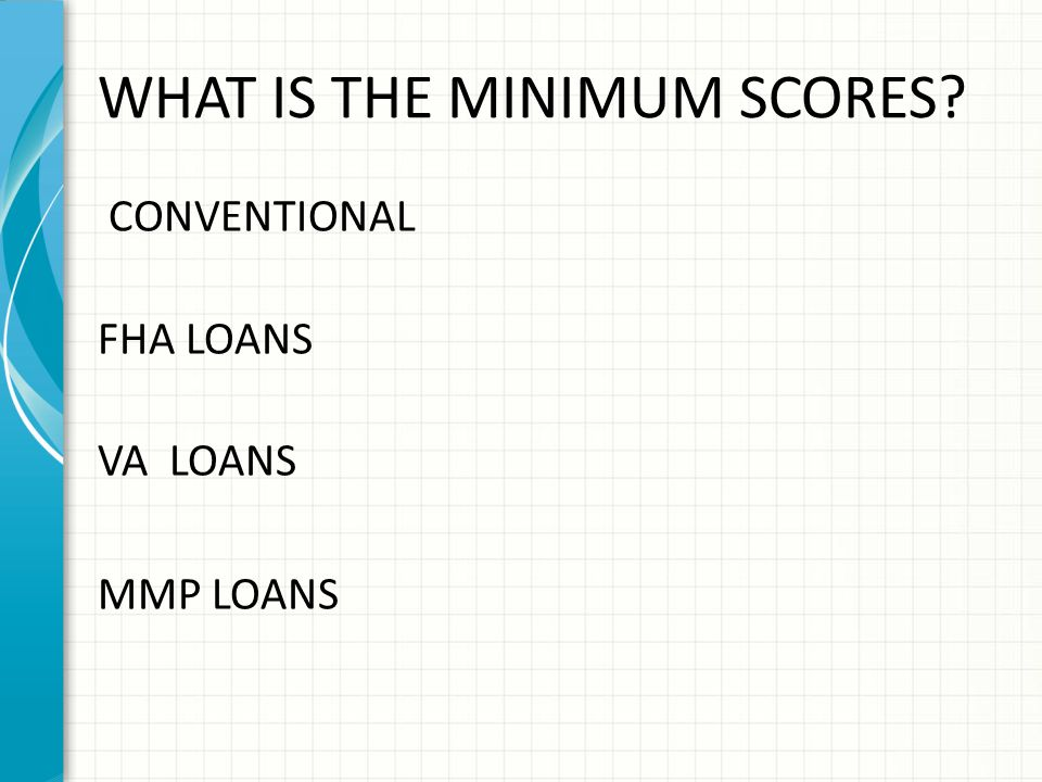 WHAT IS THE MINIMUM SCORES? CONVENTIONAL FHA LOANS VA LOANS MMP LOANS