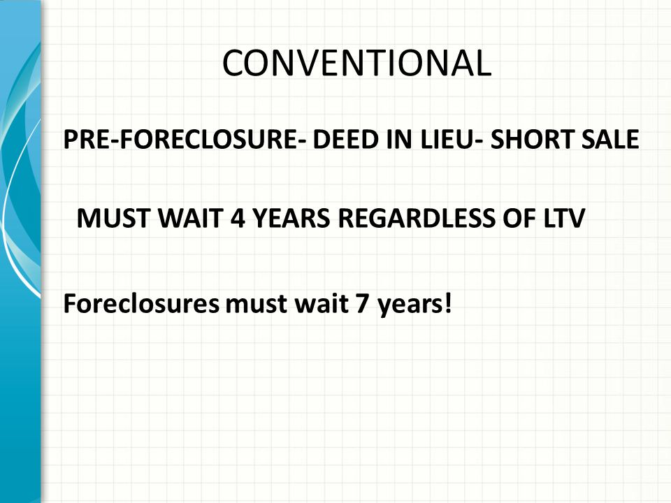 CONVENTIONAL PRE-FORECLOSURE- DEED IN LIEU- SHORT SALE MUST WAIT 4 YEARS REGARDLESS OF LTV Foreclosures must wait 7 years!