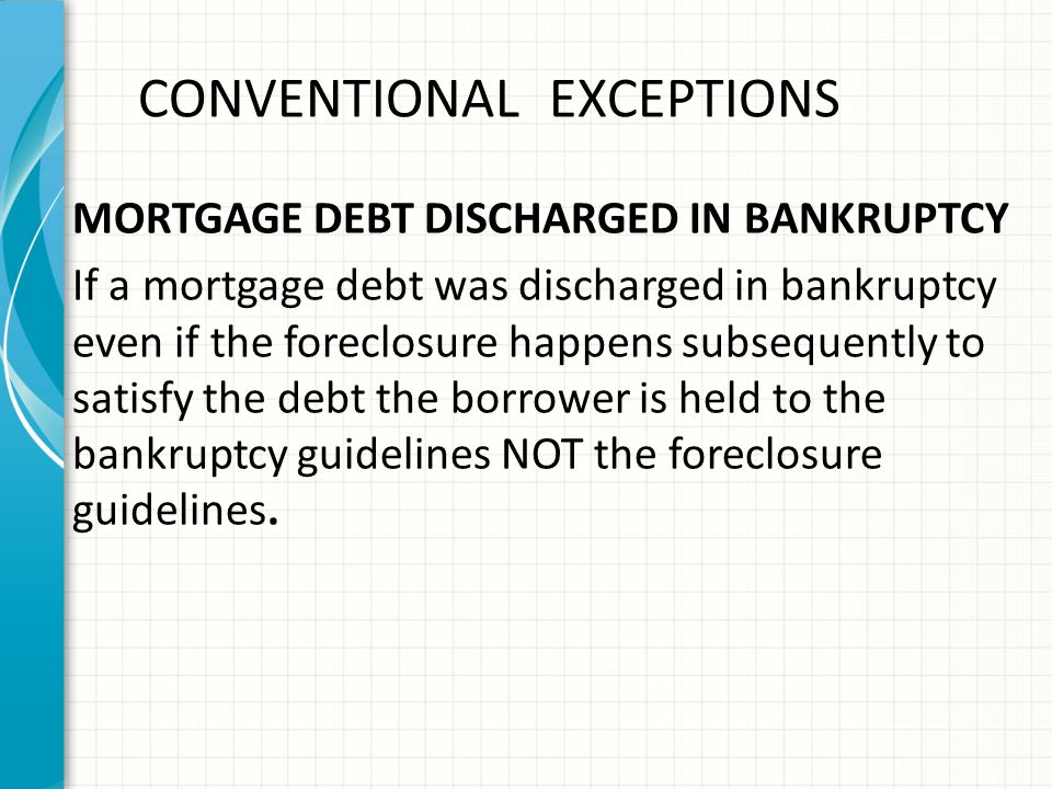 CONVENTIONAL EXCEPTIONS MORTGAGE DEBT DISCHARGED IN BANKRUPTCY If a mortgage debt was discharged in bankruptcy even if the foreclosure happens subsequently to satisfy the debt the borrower is held to the bankruptcy guidelines NOT the foreclosure guidelines.