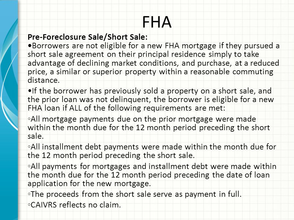 FHA Pre-Foreclosure Sale/Short Sale:Borrowers are not eligible for a new FHA mortgage if they pursued a short sale agreement on their principal residence simply to take advantage of declining market conditions, and purchase, at a reduced price, a similar or superior property within a reasonable commuting distance.