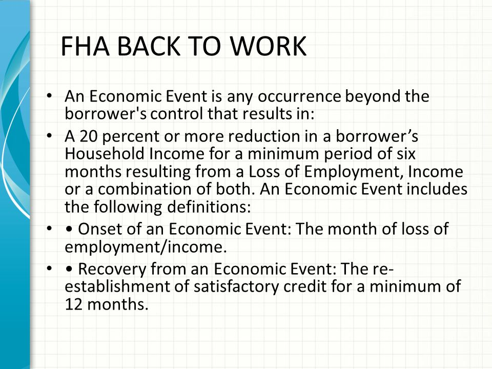 FHA BACK TO WORK An Economic Event is any occurrence beyond the borrower s control that results in: A 20 percent or more reduction in a borrower's Household Income for a minimum period of six months resulting from a Loss of Employment, Income or a combination of both.