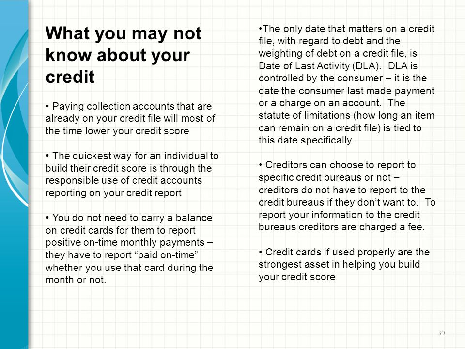 What you may not know about your credit Paying collection accounts that are already on your credit file will most of the time lower your credit score The quickest way for an individual to build their credit score is through the responsible use of credit accounts reporting on your credit report You do not need to carry a balance on credit cards for them to report positive on-time monthly payments – they have to report paid on-time whether you use that card during the month or not.