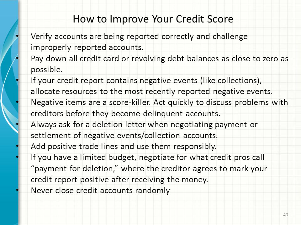 How to Improve Your Credit Score Verify accounts are being reported correctly and challenge improperly reported accounts.