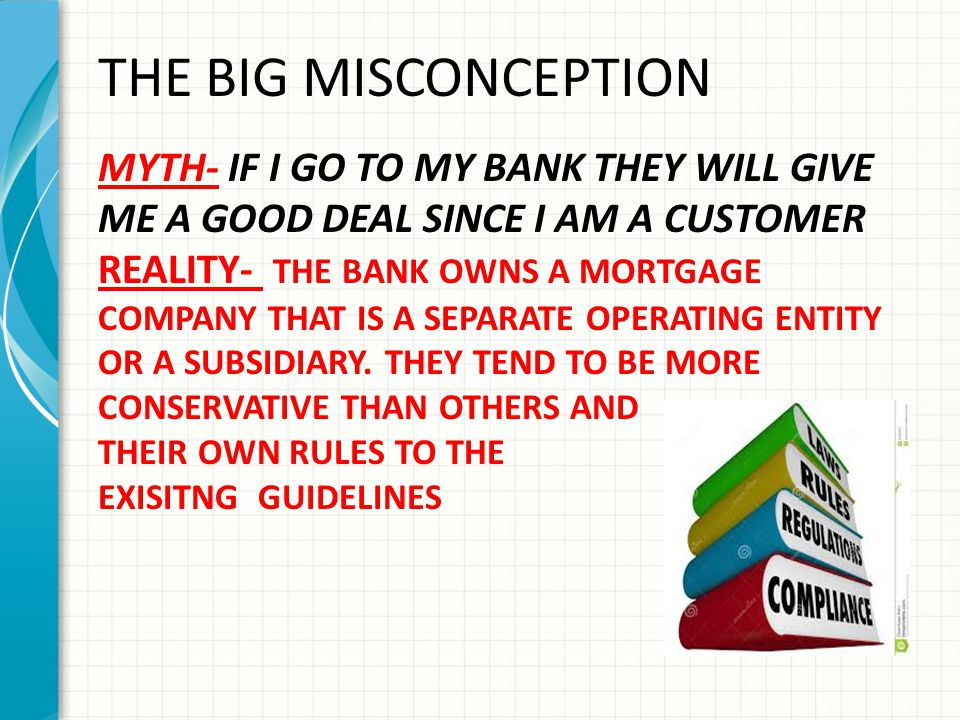 THE BIG MISCONCEPTION MYTH- IF I GO TO MY BANK THEY WILL GIVE ME A GOOD DEAL SINCE I AM A CUSTOMER REALITY- THE BANK OWNS A MORTGAGE COMPANY THAT IS A SEPARATE OPERATING ENTITY OR A SUBSIDIARY.