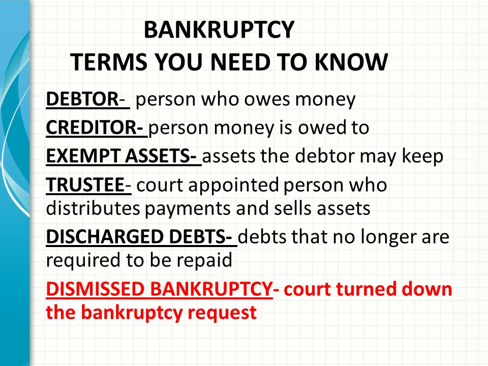 BANKRUPTCY TERMS YOU NEED TO KNOW DEBTOR- person who owes money CREDITOR- person money is owed to EXEMPT ASSETS- assets the debtor may keep TRUSTEE- court appointed person who distributes payments and sells assets DISCHARGED DEBTS- debts that no longer are required to be repaid DISMISSED BANKRUPTCY- court turned down the bankruptcy request