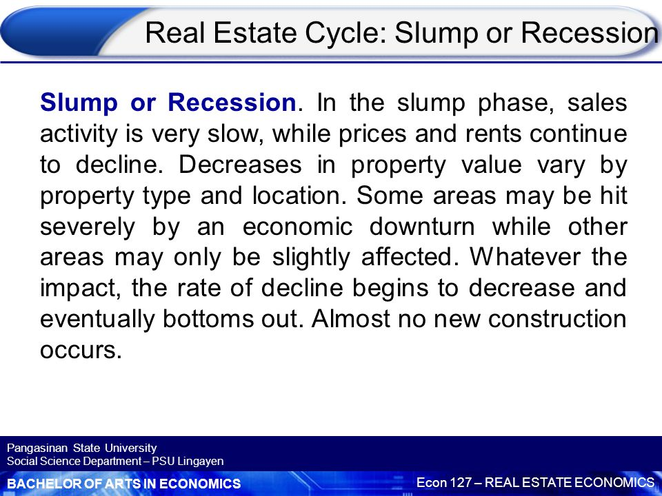 BACHELOR OF ARTS IN ECONOMICS Econ 127 – REAL ESTATE ECONOMICS Pangasinan State University Social Science Department – PSU Lingayen Real Estate Cycle: Recession What is observed during the recession phase includes:  Increased vacancies of rental properties  Reduced cash flow for investors  Property price growth stagnates and/or property values fall  The length of time to sell a property increases markedly  Increased number of mortgagee/forced sales  Property finance is more difficult to obtain  There is much doom and gloom about property values being too high in the media  Many property investors experience lower cashflow and sell down their property portfolios to some degree, or completely.