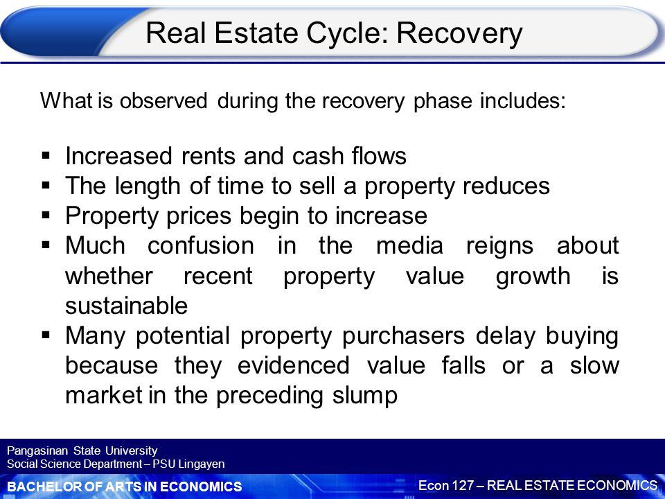 BACHELOR OF ARTS IN ECONOMICS Econ 127 – REAL ESTATE ECONOMICS Pangasinan State University Social Science Department – PSU Lingayen Real Estate Cycle: Recovery What is observed during the recovery phase includes:  Increased rents and cash flows  The length of time to sell a property reduces  Property prices begin to increase  Much confusion in the media reigns about whether recent property value growth is sustainable  Many potential property purchasers delay buying because they evidenced value falls or a slow market in the preceding slump