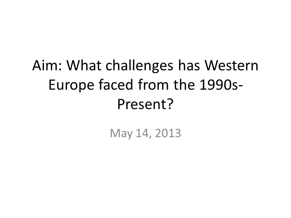 Aim: What challenges has Western Europe faced from the 1990s- Present May 14, 2013