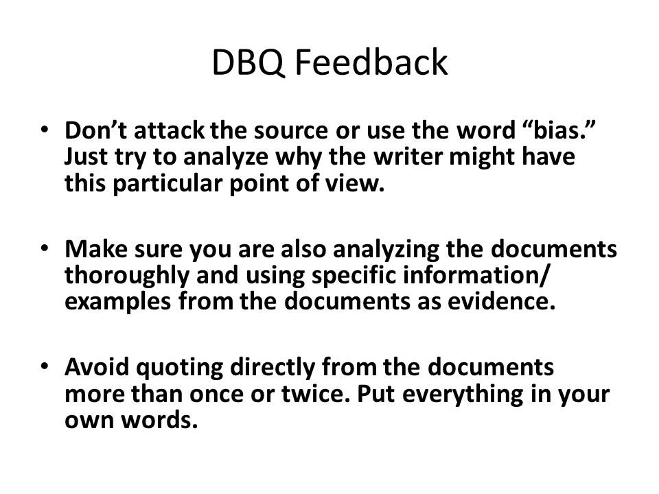DBQ Feedback Don't attack the source or use the word bias. Just try to analyze why the writer might have this particular point of view.