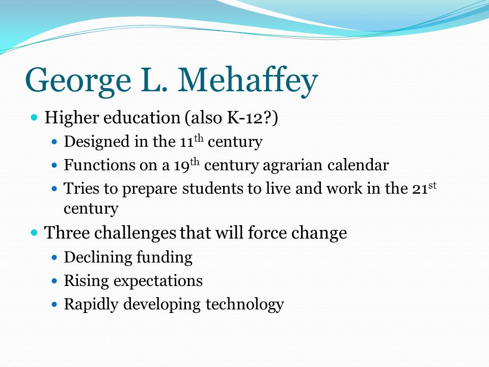 George L. Mehaffey Higher education (also K-12?) Designed in the 11 th century Functions on a 19 th century agrarian calendar Tries to prepare student