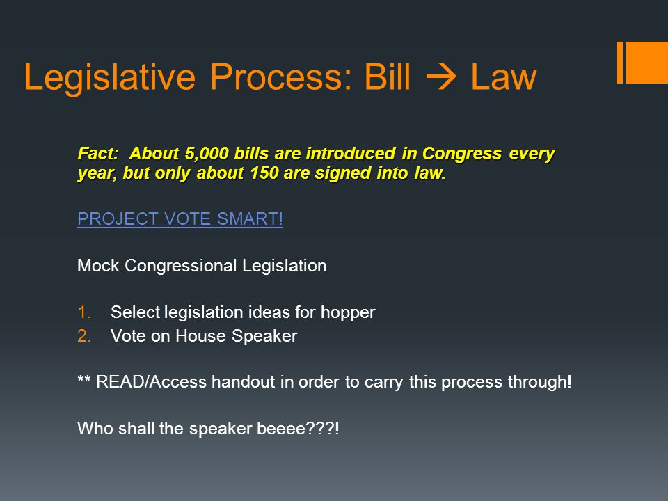 Legislative Process: Bill  Law Fact: About 5,000 bills are introduced in Congress every year, but only about 150 are signed into law. PROJECT VOTE SM