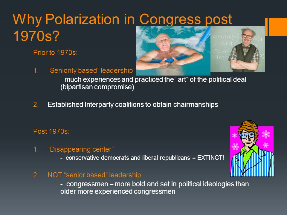 "Why Polarization in Congress post 1970s? Prior to 1970s: 1.""Seniority based"" leadership - much experiences and practiced the ""art"" of the political de"
