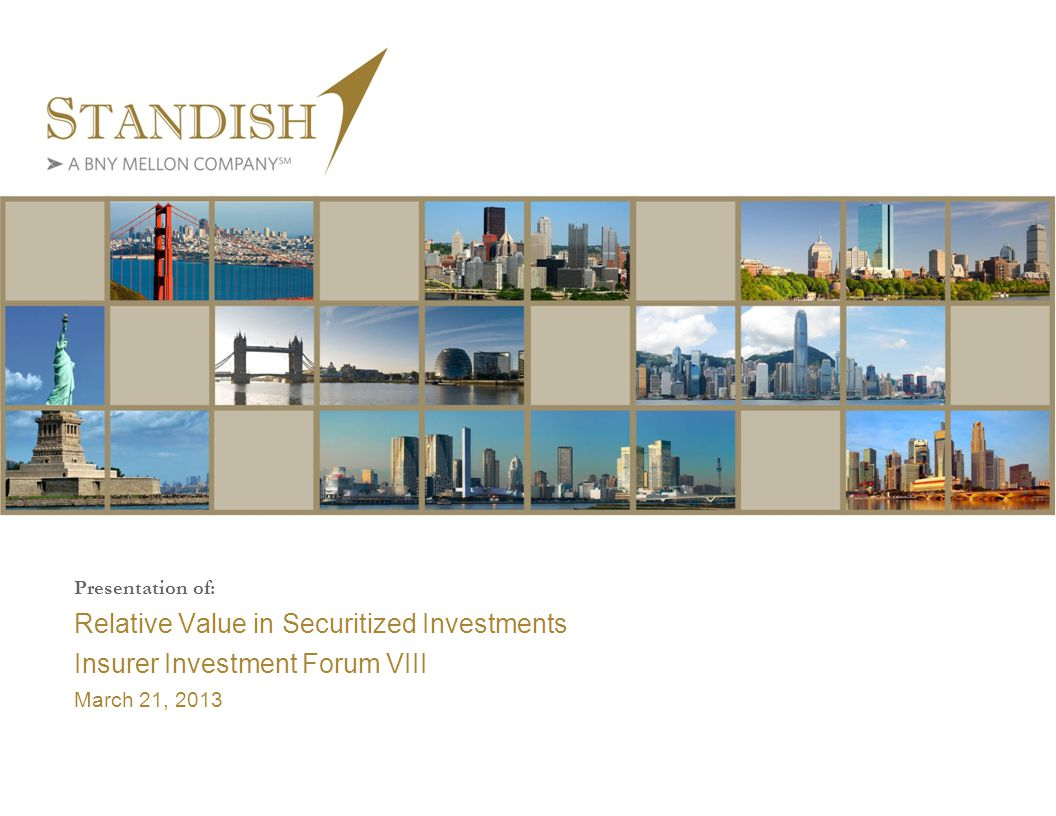 Presentation of: Relative Value in Securitized Investments Insurer Investment Forum VIII March 21, 2013