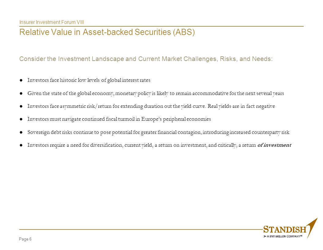 Page 6 Insurer Investment Forum VIII Relative Value in Asset-backed Securities (ABS) Consider the Investment Landscape and Current Market Challenges,
