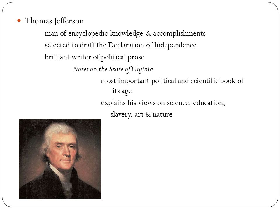 Thomas Jefferson man of encyclopedic knowledge & accomplishments selected to draft the Declaration of Independence brilliant writer of political prose Notes on the State of Virginia most important political and scientific book of its age explains his views on science, education, slavery, art & nature