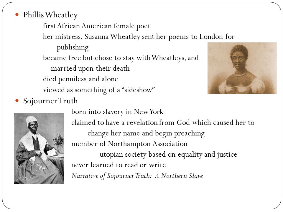 Phillis Wheatley first African American female poet her mistress, Susanna Wheatley sent her poems to London for publishing became free but chose to stay with Wheatleys, and married upon their death died penniless and alone viewed as something of a sideshow Sojourner Truth born into slavery in New York claimed to have a revelation from God which caused her to change her name and begin preaching member of Northampton Association utopian society based on equality and justice never learned to read or write Narrative of Sojourner Truth: A Northern Slave
