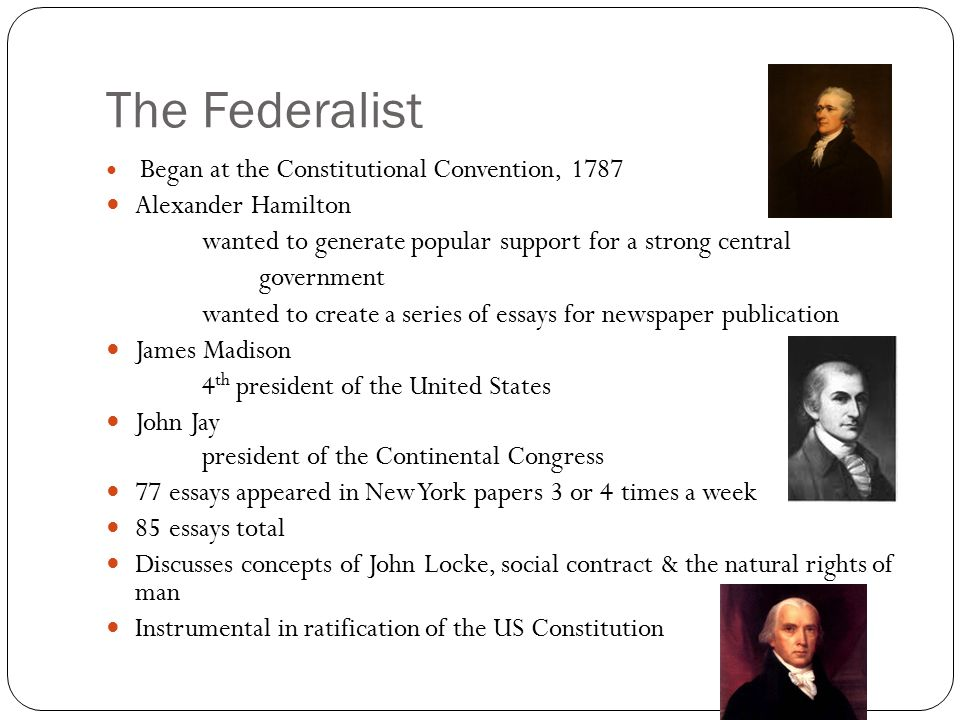 The Federalist Began at the Constitutional Convention, 1787 Alexander Hamilton wanted to generate popular support for a strong central government wanted to create a series of essays for newspaper publication James Madison 4 th president of the United States John Jay president of the Continental Congress 77 essays appeared in New York papers 3 or 4 times a week 85 essays total Discusses concepts of John Locke, social contract & the natural rights of man Instrumental in ratification of the US Constitution