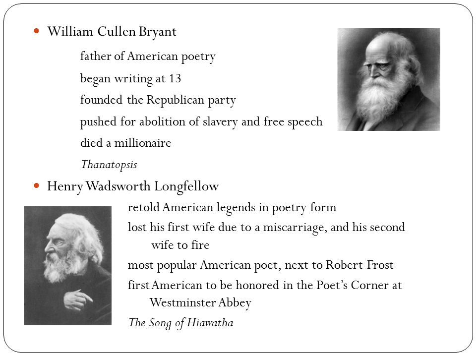 William Cullen Bryant father of American poetry began writing at 13 founded the Republican party pushed for abolition of slavery and free speech died a millionaire Thanatopsis Henry Wadsworth Longfellow retold American legends in poetry form lost his first wife due to a miscarriage, and his second wife to fire most popular American poet, next to Robert Frost first American to be honored in the Poet's Corner at Westminster Abbey The Song of Hiawatha